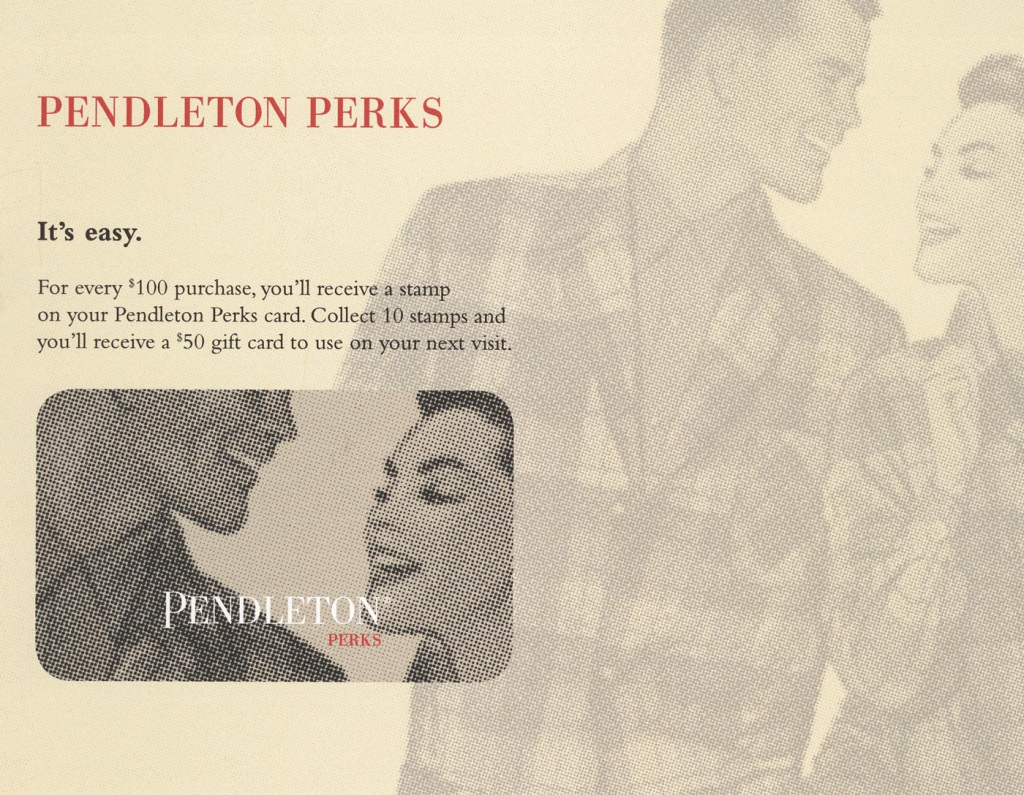 """Another photo of the Pendleton Perks card, with the words, """"It's easy. For every $100 purchase, you'll receive a stamp on your Pendleton Perks card. COllect 10 stamps and you'll receive a $50 gift card to use on your next visit."""""""