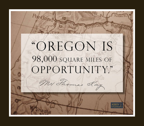 """A quote from Thomas Kay - """"Oregon is 98,000 square miles of opportunity."""""""